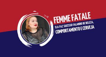Femme Fatale: ela faz sucesso falando de beleza, comportamento e cerveja