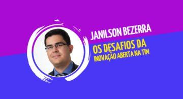 Janilson Bezerra: os desafios da Inovação Aberta na TIM