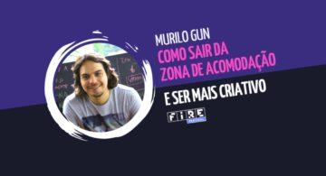 Murilo Gun: como sair da zona de acomodação e ser mais criativo