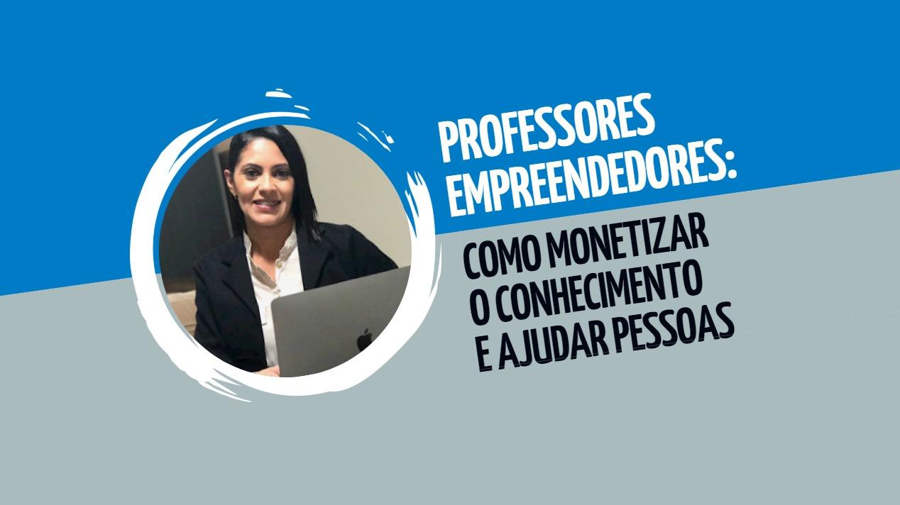 Professores empreendedores: como monetizar o conhecimento e ajudar pessoas