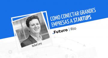 Rafael Levy: como conectar grandes empresas a startups