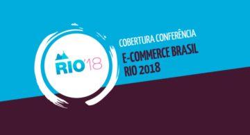 Cobertura Conferência E-commerce Brasil Rio 2018