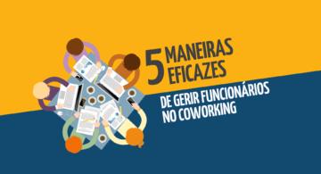 5 maneiras eficazes de gerir funcionários no coworking