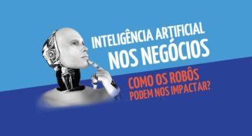 Inteligência artificial nos negócios: como os robôs podem nos impactar?