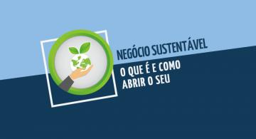 Negócio sustentável: o que é e como abrir o seu