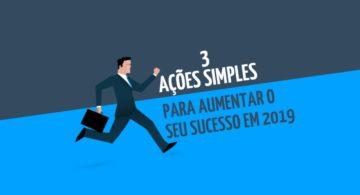 3 ações simples para aumentar o seu sucesso em 2019